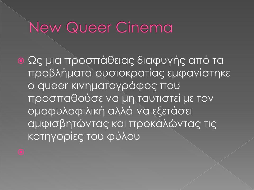  Ως μια προσπάθειας διαφυγής από τα προβλήματα ουσιοκρατίας εμφανίστηκε o queer κινηματογράφος που προσπαθούσε να μη ταυτιστεί με τον ομοφυλοφιλική αλλά να εξετάσει αμφισβητώντας και προκαλώντας τις κατηγορίες του φύλου 