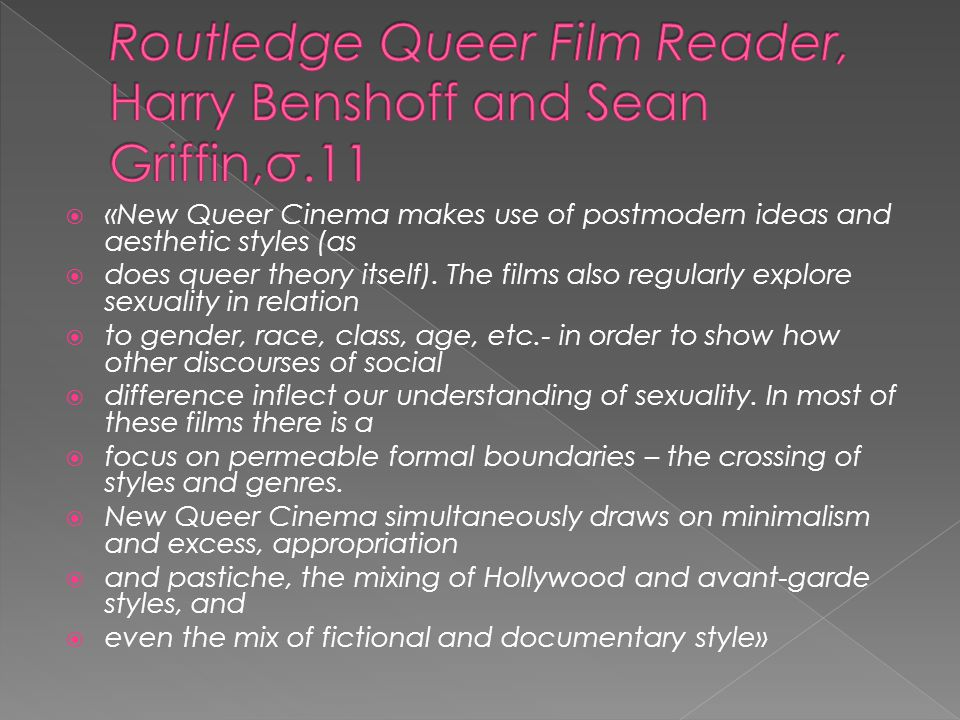  «New Queer Cinema makes use of postmodern ideas and aesthetic styles (as  does queer theory itself). The films also regularly explore sexuality in