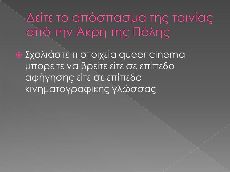  Σχολιάστε τι στοιχεία queer cinema μπορείτε να βρείτε είτε σε επίπεδο αφήγησης είτε σε επίπεδο κινηματογραφικής γλώσσας