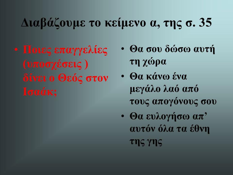 Διαβάζουμε το κείμενο α, της σ. 35 Ποιες επαγγελίες (υποσχέσεις ) δίνει ο Θεός στον Ισαάκ; Θα σου δώσω αυτή τη χώρα Θα κάνω ένα μεγάλο λαό από τους απ