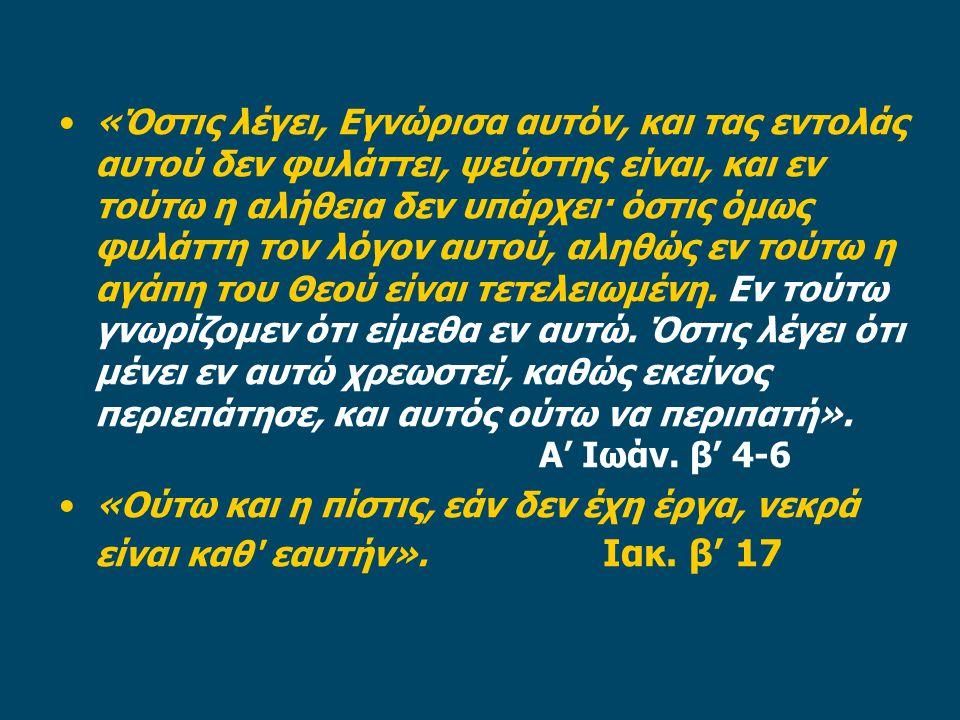 «Όστις λέγει, Εγνώρισα αυτόν, και τας εντολάς αυτού δεν φυλάττει, ψεύστης είναι, και εν τούτω η αλήθεια δεν υπάρχει· όστις όμως φυλάττη τον λόγον αυτού, αληθώς εν τούτω η αγάπη του Θεού είναι τετελειωμένη.
