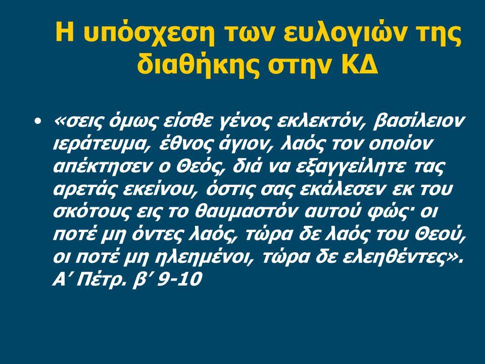 Η υπόσχεση των ευλογιών της διαθήκης στην ΚΔ «σεις όμως είσθε γένος εκλεκτόν, βασίλειον ιεράτευμα, έθνος άγιον, λαός τον οποίον απέκτησεν ο Θεός, διά να εξαγγείλητε τας αρετάς εκείνου, όστις σας εκάλεσεν εκ του σκότους εις το θαυμαστόν αυτού φώς· οι ποτέ μη όντες λαός, τώρα δε λαός του Θεού, οι ποτέ μη ηλεημένοι, τώρα δε ελεηθέντες».