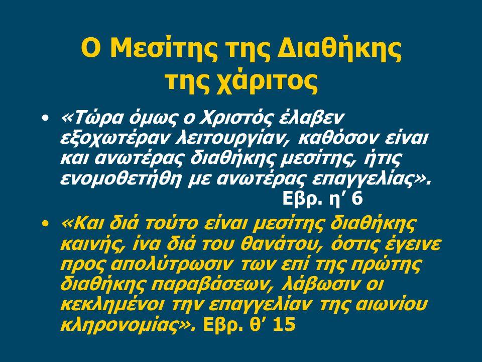 Ο Μεσίτης της Διαθήκης της χάριτος «Τώρα όμως ο Χριστός έλαβεν εξοχωτέραν λειτουργίαν, καθόσον είναι και ανωτέρας διαθήκης μεσίτης, ήτις ενομοθετήθη με ανωτέρας επαγγελίας».