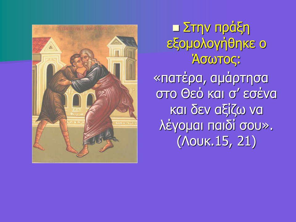 Στην πράξη εξομολογήθηκε ο Άσωτος: Στην πράξη εξομολογήθηκε ο Άσωτος: «πατέρα, αμάρτησα στο Θεό και σ' εσένα και δεν αξίζω να λέγομαι παιδί σου». (Λου