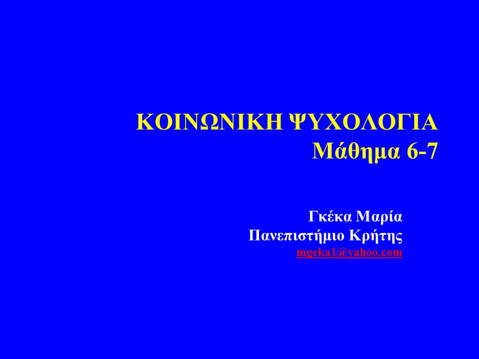 KOIΝΩΝΙΚΗ ΨΥΧΟΛΟΓΙΑ Μάθημα 6-7 Γκέκα Μαρία Πανεπιστήμιο Κρήτης mgeka1@yahoo.com mgeka1@yahoo.com
