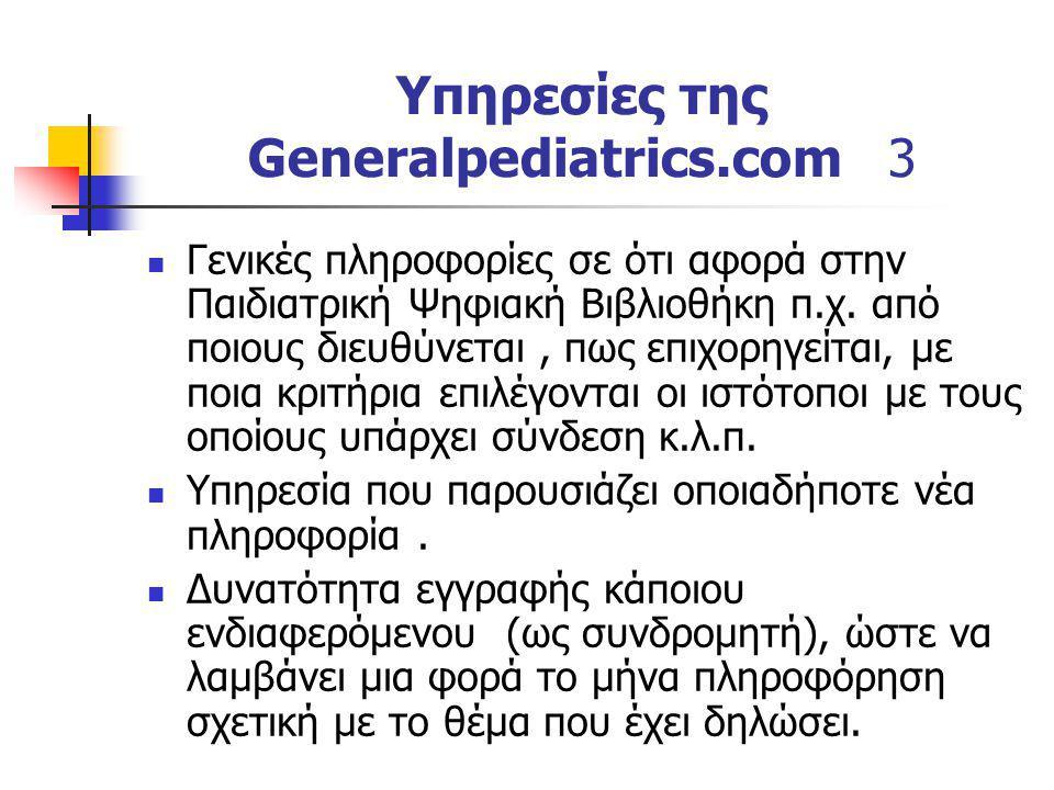 Υπηρεσίες της Generalpediatrics.com 3 Γενικές πληροφορίες σε ότι αφορά στην Παιδιατρική Ψηφιακή Βιβλιοθήκη π.χ. από ποιους διευθύνεται, πως επιχορηγεί