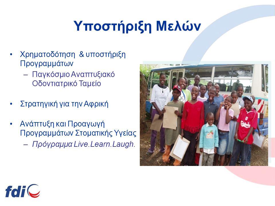 Υποστήριξη Μελών Χρηματοδότηση & υποστήριξη Προγραμμάτων –Παγκόσμιο Αναπτυξιακό Οδοντιατρικό Ταμείο Στρατηγική για την Αφρική Ανάπτυξη και Προαγωγή Προγραμμάτων Στοματικής Υγείας –Πρόγραμμα Live.Learn.Laugh.