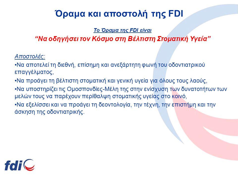 Όραμα και αποστολή της FDI Το Όραμα της FDI είναι Να οδηγήσει τον Κόσμο στη Βέλτιστη Στοματική Υγεία Αποστολές: Να αποτελεί τη διεθνή, επίσημη και ανεξάρτητη φωνή του οδοντιατρικού επαγγέλματος, Να προάγει τη βέλτιστη στοματική και γενική υγεία για όλους τους λαούς, Να υποστηρίζει τις Ομοσπονδίες-Μέλη της στην ενίσχυση των δυνατοτήτων των μελών τους να παρέχουν περίθαλψη στοματικής υγείας στο κοινό, Να εξελίσσει και να προάγει τη δεοντολογία, την τέχνη, την επιστήμη και την άσκηση της οδοντιατρικής.