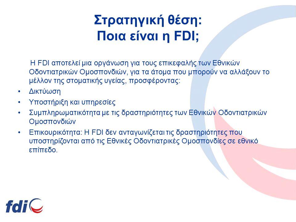 Στρατηγική θέση: Ποια είναι η FDI; Η FDI αποτελεί μια οργάνωση για τους επικεφαλής των Εθνικών Οδοντιατρικών Ομοσπονδιών, για τα άτομα που μπορούν να αλλάξουν το μέλλον της στοματικής υγείας, προσφέροντας: Δικτύωση Yποστήριξη και υπηρεσίες Συμπληρωματικότητα με τις δραστηριότητες των Εθνικών Οδοντιατρικών Ομοσπονδιών Επικουρικότητα: Η FDI δεν ανταγωνίζεται τις δραστηριότητες που υποστηρίζονται από τις Εθνικές Οδοντιατρικές Ομοσπονδίες σε εθνικό επίπεδο.