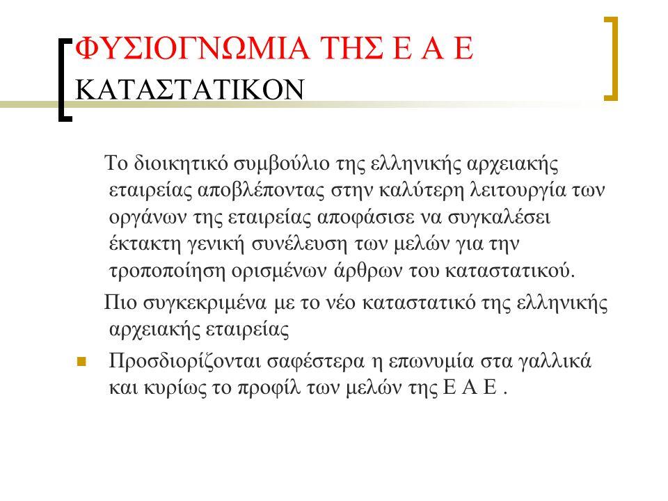 ΦΥΣΙΟΓΝΩΜΙΑ ΤΗΣ Ε Α Ε ΚΑΤΑΣΤΑΤΙΚΟΝ Το διοικητικό συμβούλιο της ελληνικής αρχειακής εταιρείας αποβλέποντας στην καλύτερη λειτουργία των οργάνων της εταιρείας αποφάσισε να συγκαλέσει έκτακτη γενική συνέλευση των μελών για την τροποποίηση ορισμένων άρθρων του καταστατικού.