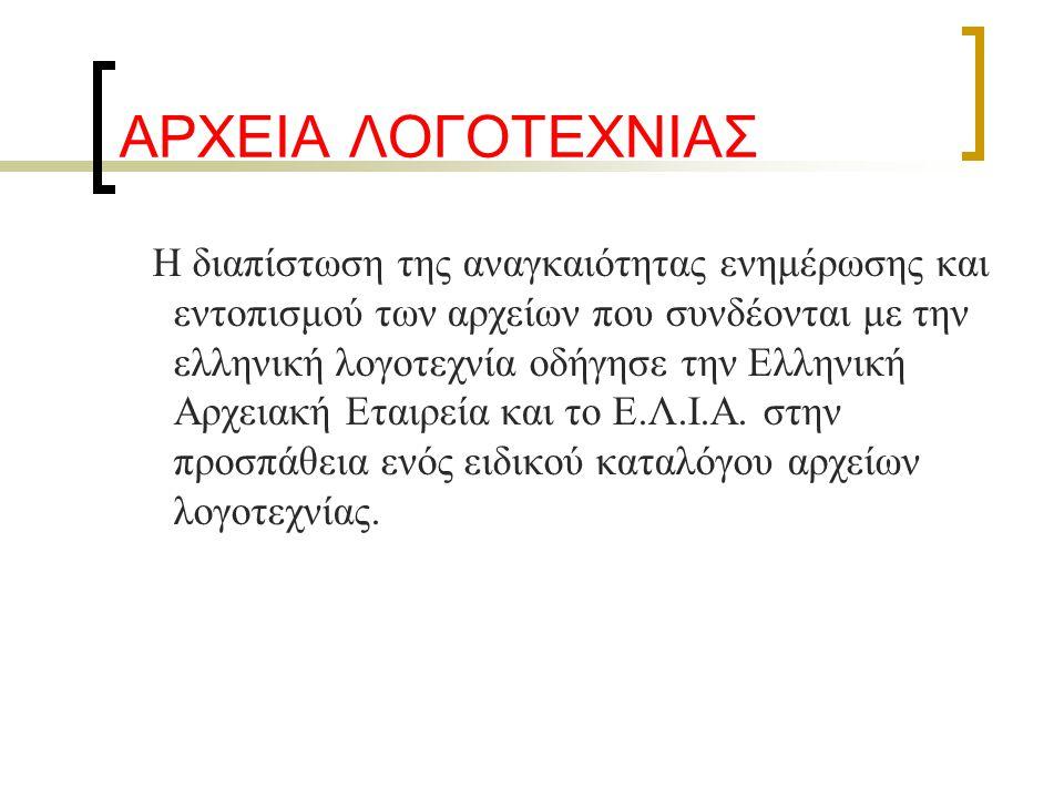 ΑΡΧΕΙΑ ΛΟΓΟΤΕΧΝΙΑΣ Η διαπίστωση της αναγκαιότητας ενημέρωσης και εντοπισμού των αρχείων που συνδέονται με την ελληνική λογοτεχνία οδήγησε την Ελληνική Αρχειακή Εταιρεία και το Ε.Λ.Ι.Α.