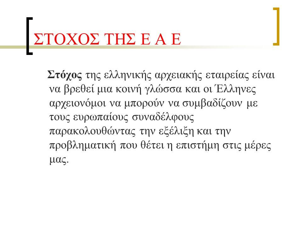 ΣΤΟΧΟΣ ΤΗΣ Ε Α Ε Στόχος της ελληνικής αρχειακής εταιρείας είναι να βρεθεί μια κοινή γλώσσα και οι Έλληνες αρχειονόμοι να μπορούν να συμβαδίζουν με του