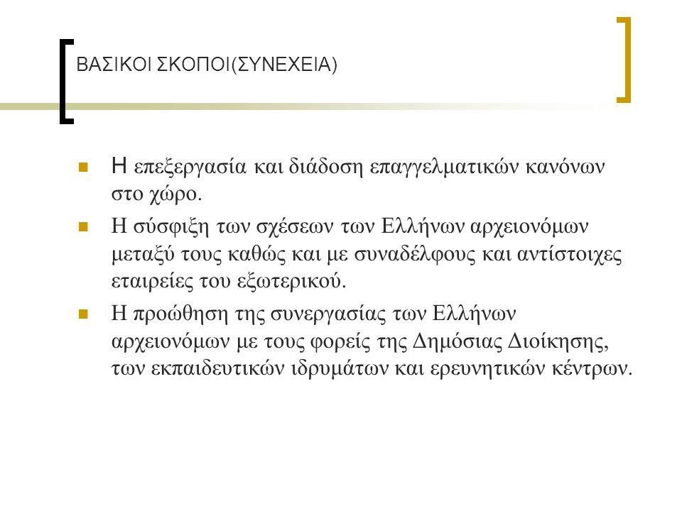 BAΣΙΚΟΙ ΣΚΟΠΟΙ(ΣΥΝΕΧΕΙΑ) Η επεξεργασία και διάδοση επαγγελματικών κανόνων στο χώρο. Η σύσφιξη των σχέσεων των Ελλήνων αρχειονόμων μεταξύ τους καθώς κα