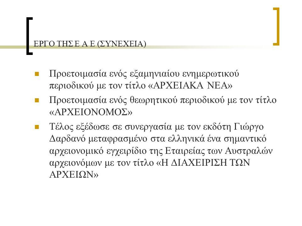 ΕΡΓΟ ΤΗΣ Ε Α Ε (ΣΥΝΕΧΕΙΑ) Προετοιμασία ενός εξαμηνιαίου ενημερωτικού περιοδικού με τον τίτλο «ΑΡΧΕΙΑΚΑ ΝΕΑ» Προετοιμασία ενός θεωρητικού περιοδικού με τον τίτλο «ΑΡΧΕΙΟΝΟΜΟΣ» Τέλος εξέδωσε σε συνεργασία με τον εκδότη Γιώργο Δαρδανό μεταφρασμένο στα ελληνικά ένα σημαντικό αρχειονομικό εγχειρίδιο της Εταιρείας των Αυστραλών αρχειονόμων με τον τίτλο «Η ΔΙΑΧΕΙΡΙΣΗ ΤΩΝ ΑΡΧΕΙΩΝ»