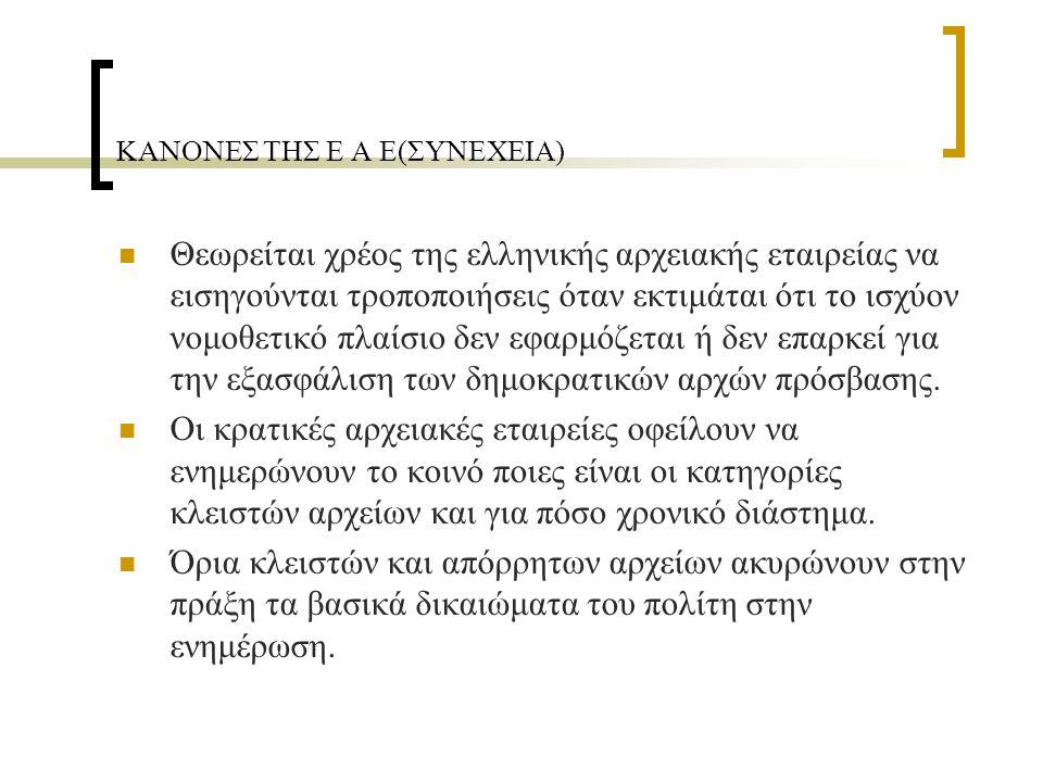 ΚΑΝΟΝΕΣ ΤΗΣ Ε Α Ε(ΣΥΝΕΧΕΙΑ) Θεωρείται χρέος της ελληνικής αρχειακής εταιρείας να εισηγούνται τροποποιήσεις όταν εκτιμάται ότι το ισχύον νομοθετικό πλαίσιο δεν εφαρμόζεται ή δεν επαρκεί για την εξασφάλιση των δημοκρατικών αρχών πρόσβασης.