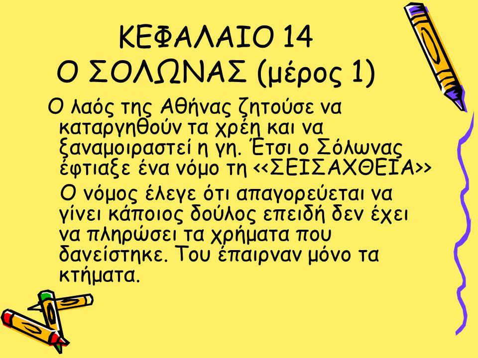ΚΕΦΑΛΑΙΟ 14 Ο ΣΟΛΩΝΑΣ (μέρος 1) Ο λαός της Αθήνας ζητούσε να καταργηθούν τα χρέη και να ξαναμοιραστεί η γη.
