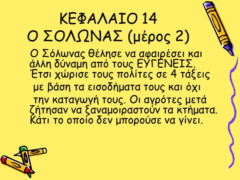 ΚΕΦΑΛΑΙΟ 14 Ο ΣΟΛΩΝΑΣ (μέρος 2) Ο Σόλωνας θέλησε να αφαιρέσει και άλλη δύναμη από τους ΕΥΓΕΝΕΙΣ.