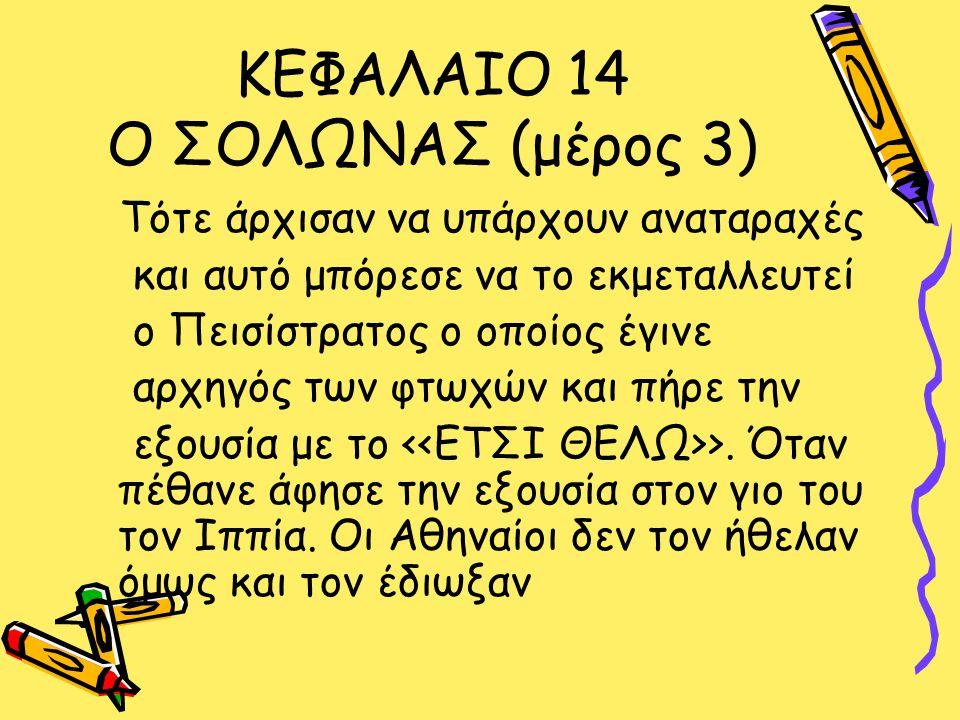 ΚΕΦΑΛΑΙΟ 14 Ο ΣΟΛΩΝΑΣ (μέρος 3) Τότε άρχισαν να υπάρχουν αναταραχές και αυτό μπόρεσε να το εκμεταλλευτεί ο Πεισίστρατος ο οποίος έγινε αρχηγός των φτωχών και πήρε την εξουσία με το >.