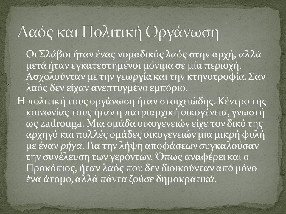 Οι Σλάβοι ήταν ένας νομαδικός λαός στην αρχή, αλλά μετά ήταν εγκατεστημένοι μόνιμα σε μία περιοχή. Ασχολούνταν με την γεωργία και την κτηνοτροφία. Σαν