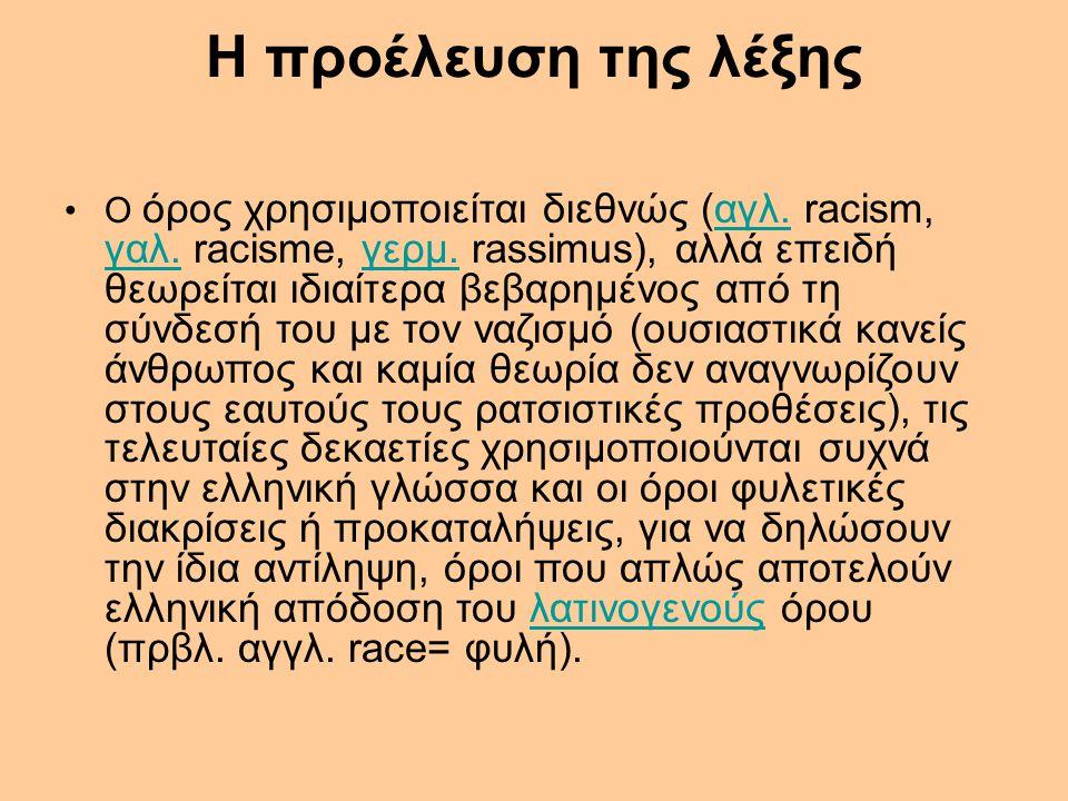 Η προέλευση της λέξης Ο όρος χρησιμοποιείται διεθνώς (αγλ. racism, γαλ. racisme, γερμ. rassimus), αλλά επειδή θεωρείται ιδιαίτερα βεβαρημένος από τη σ