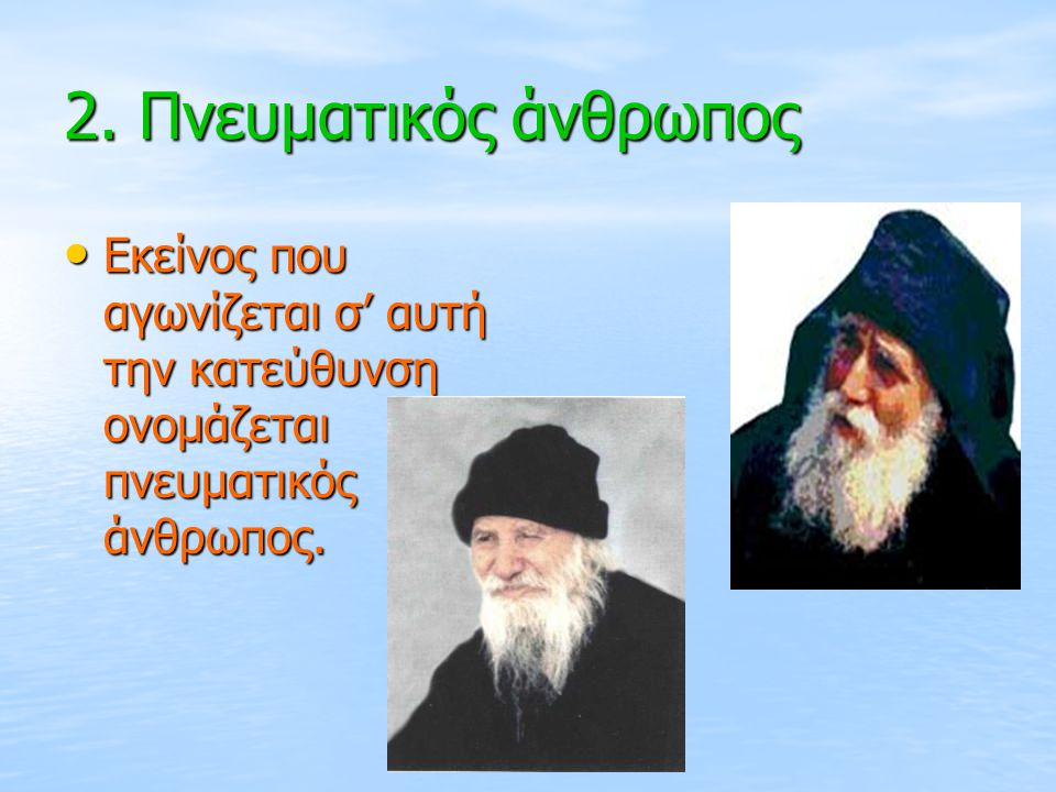 2. Πνευματικός άνθρωπος Εκείνος που αγωνίζεται σ' αυτή την κατεύθυνση ονομάζεται πνευματικός άνθρωπος. Εκείνος που αγωνίζεται σ' αυτή την κατεύθυνση ο