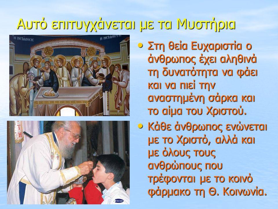 Αυτό επιτυγχάνεται με τα Μυστήρια Στη θεία Ευχαριστία ο άνθρωπος έχει αληθινά τη δυνατότητα να φάει και να πιεί την αναστημένη σάρκα και το αίμα του Χ