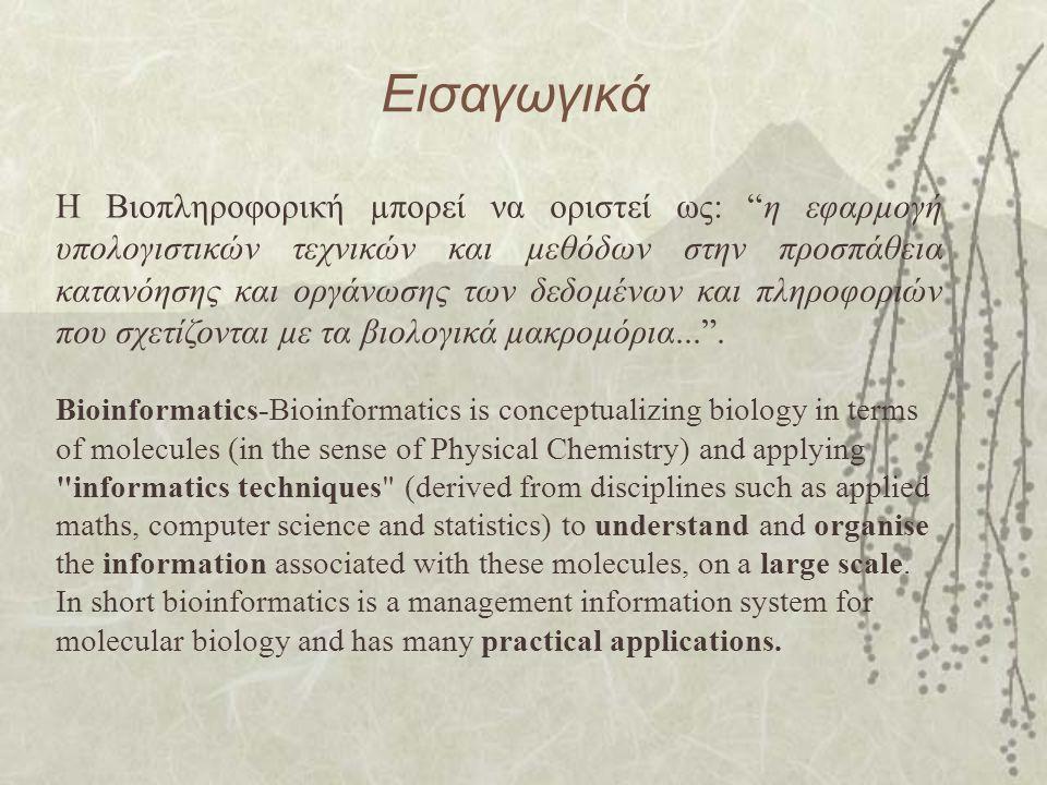 Εισαγωγικά Η Βιοπληροφορική µπορεί να οριστεί ως: η εφαρµογή υπολογιστικών τεχνικών και µεθόδων στην προσπάθεια κατανόησης και οργάνωσης των δεδοµένων και πληροφοριών που σχετίζονται µε τα βιολογικά µακροµόρια... .
