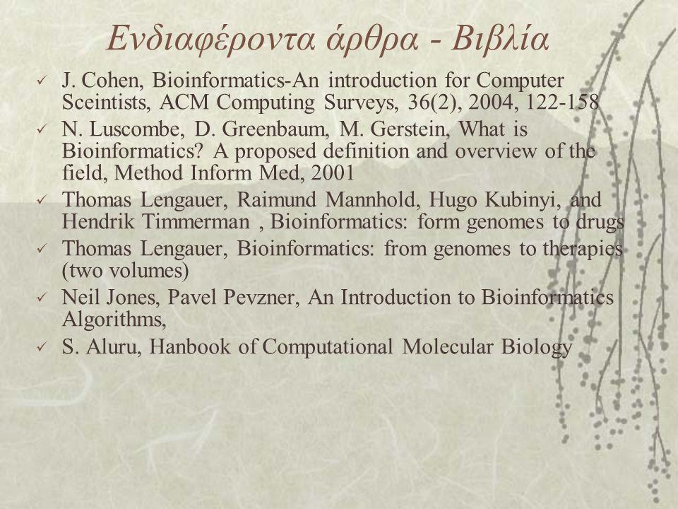 Ενδιαφέροντα άρθρα - Βιβλία J. Cohen, Bioinformatics-An introduction for Computer Sceintists, ACM Computing Surveys, 36(2), 2004, 122-158 N. Luscombe,