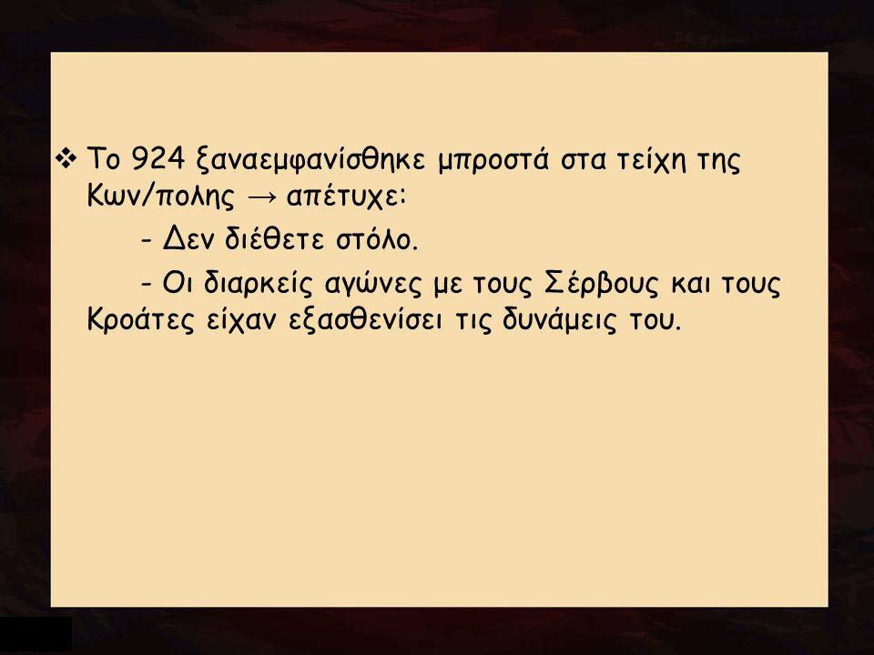  Το 924 ξαναεμφανίσθηκε μπροστά στα τείχη της Κων/πολης → απέτυχε: - Δεν διέθετε στόλο. - Οι διαρκείς αγώνες με τους Σέρβους και τους Κροάτες είχαν ε