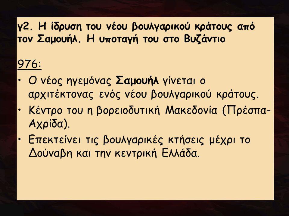 γ2. Η ίδρυση του νέου βουλγαρικού κράτους από τον Σαμουήλ. Η υποταγή του στο Βυζάντιο 976: Ο νέος ηγεμόνας Σαμουήλ γίνεται ο αρχιτέκτονας ενός νέου βο
