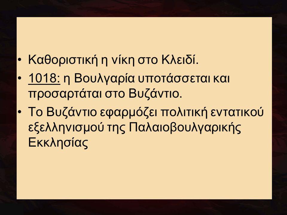 Καθοριστική η νίκη στο Κλειδί. 1018: η Βουλγαρία υποτάσσεται και προσαρτάται στο Βυζάντιο. Το Βυζάντιο εφαρμόζει πολιτική εντατικού εξελληνισμού της Π