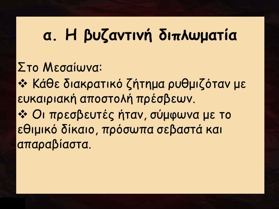 α. Η βυζαντινή διπλωματία Στο Μεσαίωνα:  Κάθε διακρατικό ζήτημα ρυθμιζόταν με ευκαιριακή αποστολή πρέσβεων.  Οι πρεσβευτές ήταν, σύμφωνα με το εθιμι