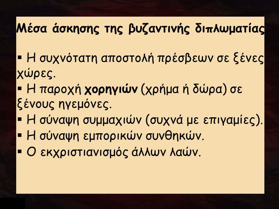 Μέσα άσκησης της βυζαντινής διπλωματίας  Η συχνότατη αποστολή πρέσβεων σε ξένες χώρες.  Η παροχή χορηγιών (χρήμα ή δώρα) σε ξένους ηγεμόνες.  Η σύν