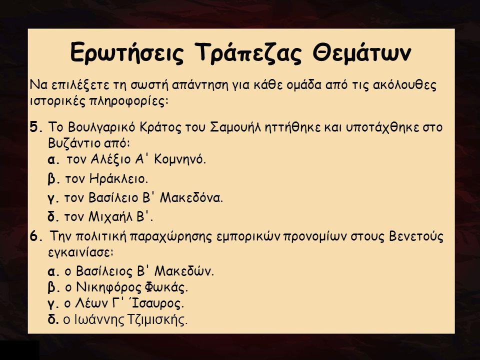 Ερωτήσεις Τράπεζας Θεμάτων Να επιλέξετε τη σωστή απάντηση για κάθε ομάδα από τις ακόλουθες ιστορικές πληροφορίες: 5. Το Βουλγαρικό Κράτος του Σαμουήλ