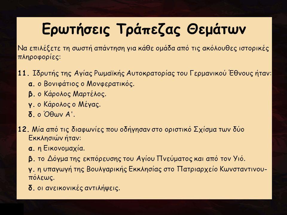 Ερωτήσεις Τράπεζας Θεμάτων Να επιλέξετε τη σωστή απάντηση για κάθε ομάδα από τις ακόλουθες ιστορικές πληροφορίες: 11. Ιδρυτής της Αγίας Ρωμαϊκής Αυτοκ
