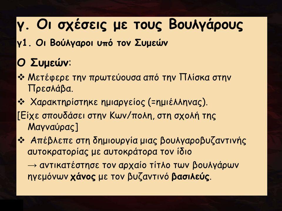 γ. Οι σχέσεις με τους Βουλγάρους γ1. Οι Βούλγαροι υπό τον Συμεών Ο Συμεών:  Μετέφερε την πρωτεύουσα από την Πλίσκα στην Πρεσλάβα.  Χαρακτηρίστηκε ημ