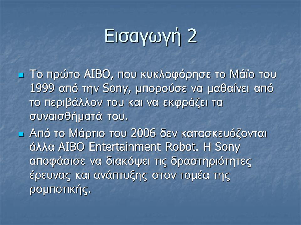 Εισαγωγή 2 Το π ρώτο AIBO, π ου κυκλοφόρησε το Μάϊο του 1999 α π ό την Sony, μ π ορούσε να μαθαίνει α π ό το π εριβάλλον του και να εκφράζει τα συναισθήματά του.