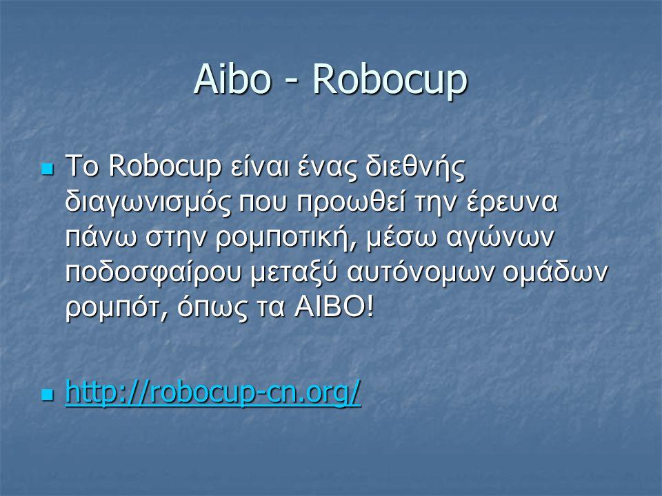 Aibo - Robocup Το Robocup είναι ένας διεθνής διαγωνισμός π ου π ροωθεί την έρευνα π άνω στην ρομ π οτική, μέσω αγώνων π οδοσφαίρου μεταξύ αυτόνομων ομάδων ρομ π ότ, ό π ως τα ΑΙΒΟ .