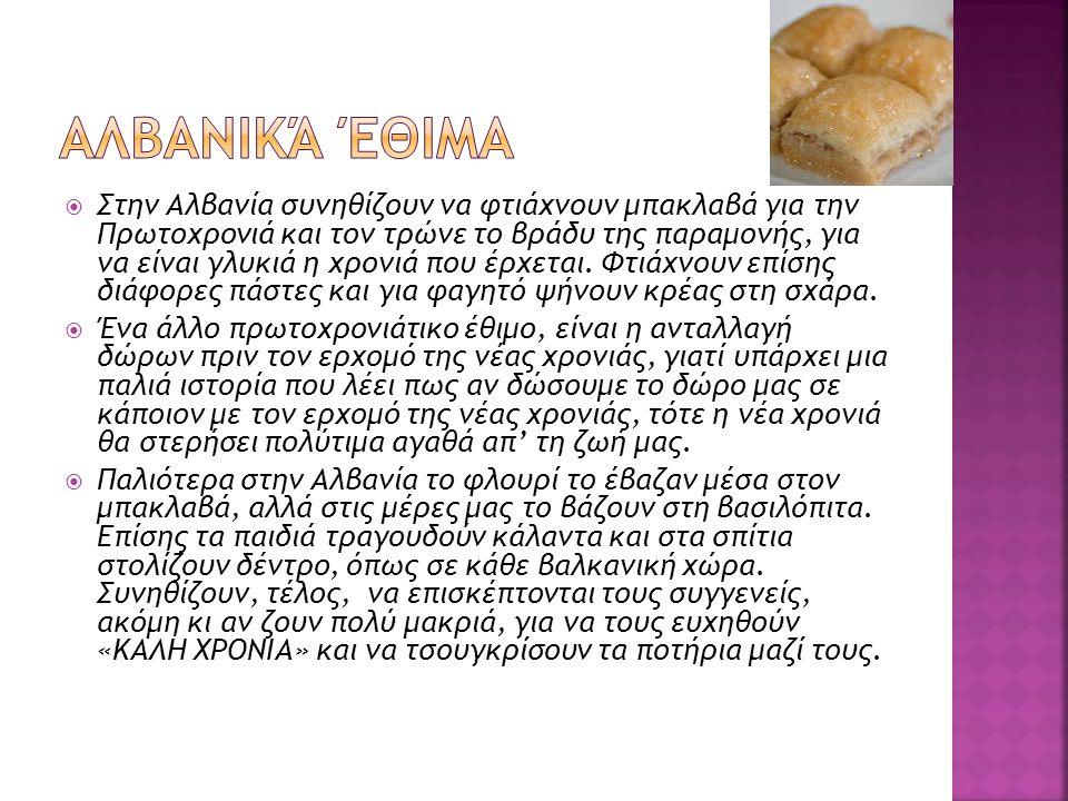  Στην Αλβανία συνηθίζουν να φτιάχνουν μπακλαβά για την Πρωτοχρονιά και τον τρώνε το βράδυ της παραμονής, για να είναι γλυκιά η χρονιά που έρχεται. Φτ