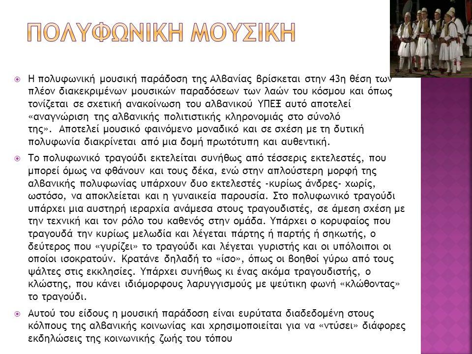  Η πολυφωνική μουσική παράδοση της Αλβανίας βρίσκεται στην 43η θέση των πλέον διακεκριμένων μουσικών παραδόσεων των λαών του κόσμου και όπως τονίζεται σε σχετική ανακοίνωση του αλβανικού ΥΠΕΞ αυτό αποτελεί «αναγνώριση της αλβανικής πολιτιστικής κληρονομιάς στο σύνολό της».