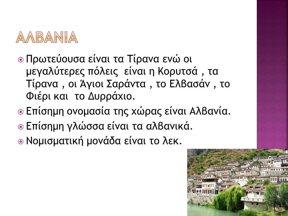  Πρωτεύουσα είναι τα Τίρανα ενώ οι μεγαλύτερες πόλεις είναι η Κορυτσά, τα Τίρανα, οι Άγιοι Σαράντα, το Ελβασάν, το Φιέρι και το Δυρράχιο.  Επίσημη ο