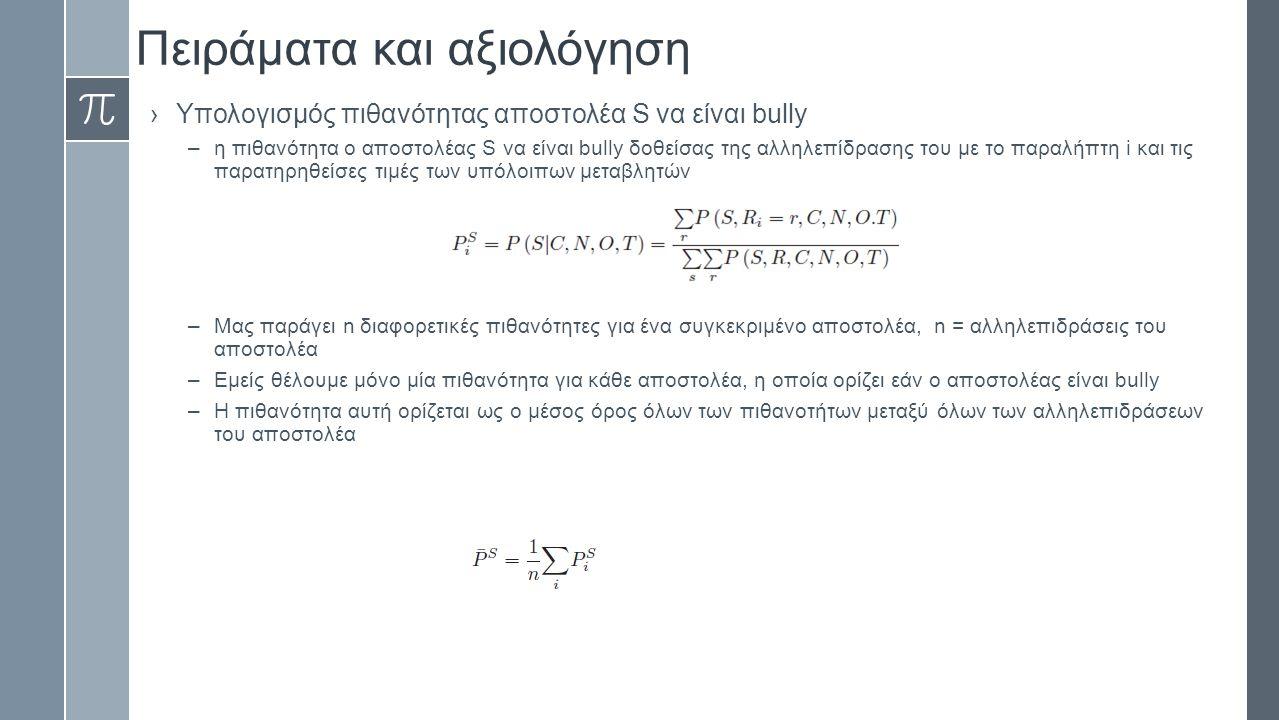 Πειράματα και αξιολόγηση ›Υπολογισμός πιθανότητας αποστολέα S να είναι bully –η πιθανότητα ο αποστολέας S να είναι bully δοθείσας της αλληλεπίδρασης του με το παραλήπτη i και τις παρατηρηθείσες τιμές των υπόλοιπων μεταβλητών –Μας παράγει n διαφορετικές πιθανότητες για ένα συγκεκριμένο αποστολέα, n = αλληλεπιδράσεις του αποστολέα –Εμείς θέλουμε μόνο μία πιθανότητα για κάθε αποστολέα, η οποία ορίζει εάν ο αποστολέας είναι bully –Η πιθανότητα αυτή ορίζεται ως ο μέσος όρος όλων των πιθανοτήτων μεταξύ όλων των αλληλεπιδράσεων του αποστολέα