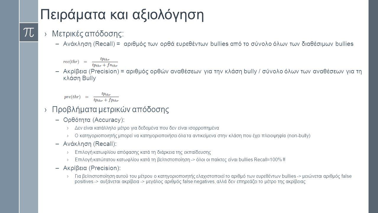 Πειράματα και αξιολόγηση ›Μετρικές απόδοσης: –Ανάκληση (Recall) = αριθμός των ορθά ευρεθέντων bullies από το σύνολο όλων των διαθέσιμων bullies –Ακρίβεια (Precision) = αριθμός ορθών αναθέσεων για την κλάση bully / σύνολο όλων των αναθέσεων για τη κλάση Bully ›Προβλήματα μετρικών απόδοσης –Ορθότητα (Accuracy): ›Δεν είναι κατάλληλο μέτρο για δεδομένα που δεν είναι ισορροπημένα ›Ο κατηγοριοποιητής μπορεί να κατηγοριοποιήσει όλα τα αντικείμενα στην κλάση που έχει πλειοψηφία (non-bully) –Ανάκληση (Recall): ›Επιλογή κατωφλίου απόφασης κατά τη διάρκεια της εκπαίδευσης ›Επιλογή κατώτατου κατωφλίου κατά τη βελτιστοποίηση -> όλοι οι παίκτες είναι bullies Recall=100% !.