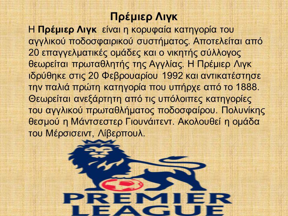 Πρέμιερ Λιγκ Η Πρέμιερ Λιγκ είναι η κορυφαία κατηγορία του αγγλικού ποδοσφαιρικού συστήματος.