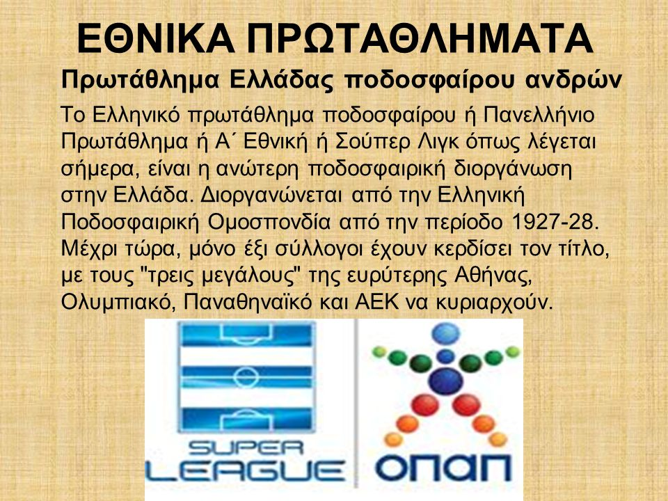 ΕΘΝΙΚΑ ΠΡΩΤΑΘΛΗΜΑΤΑ Πρωτάθλημα Ελλάδας ποδοσφαίρου ανδρών Το Ελληνικό πρωτάθλημα ποδοσφαίρου ή Πανελλήνιο Πρωτάθλημα ή Α΄ Εθνική ή Σούπερ Λιγκ όπως λέγεται σήμερα, είναι η ανώτερη ποδοσφαιρική διοργάνωση στην Ελλάδα.