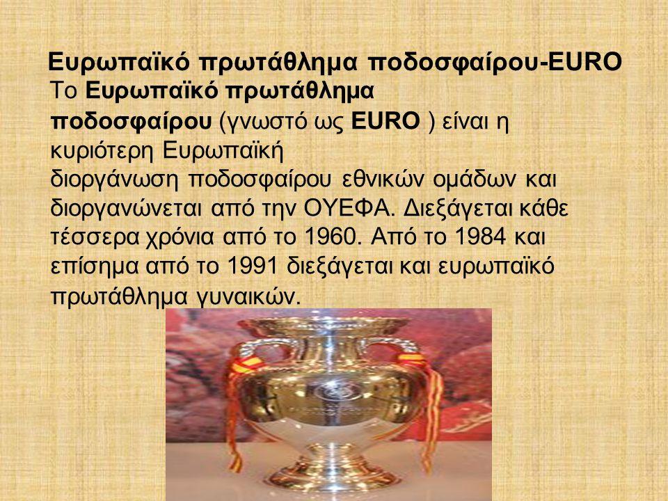 Ευρωπαϊκό πρωτάθλημα ποδοσφαίρου-EURO To Ευρωπαϊκό πρωτάθλημα ποδοσφαίρου (γνωστό ως EURO ) είναι η κυριότερη Ευρωπαϊκή διοργάνωση ποδοσφαίρου εθνικών ομάδων και διοργανώνεται από την ΟΥΕΦΑ.