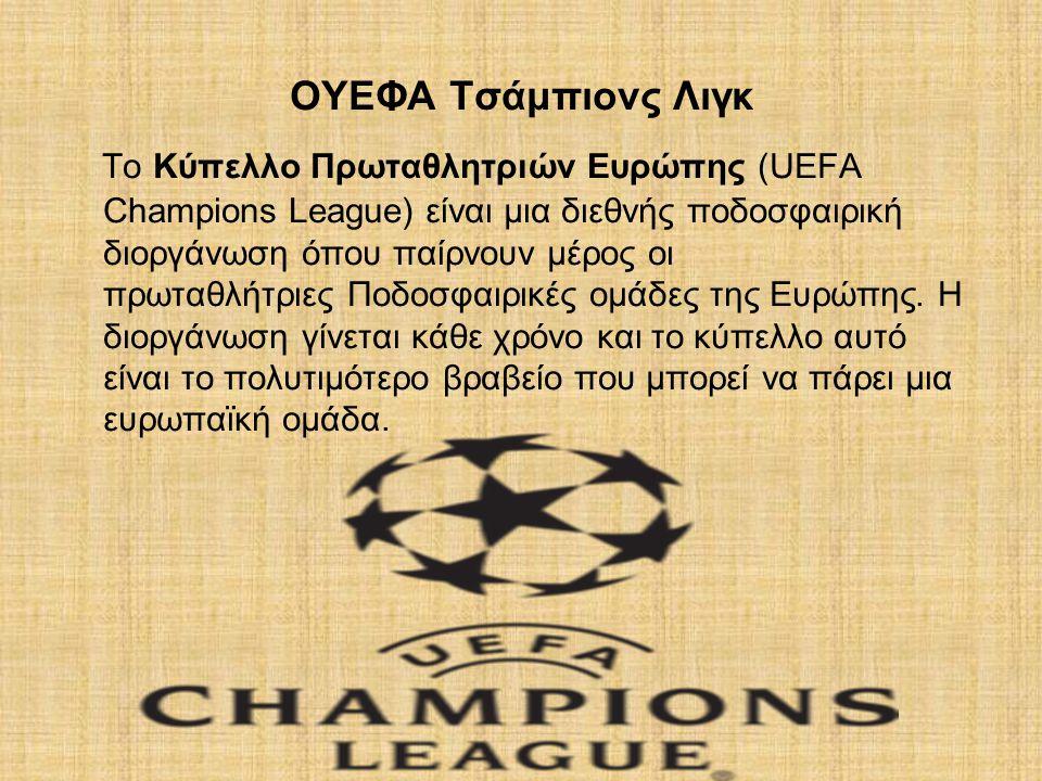 ΟΥΕΦΑ Τσάμπιονς Λιγκ Το Κύπελλο Πρωταθλητριών Ευρώπης (UEFA Champions League) είναι μια διεθνής ποδοσφαιρική διοργάνωση όπου παίρνουν μέρος οι πρωταθλήτριες Ποδοσφαιρικές ομάδες της Ευρώπης.