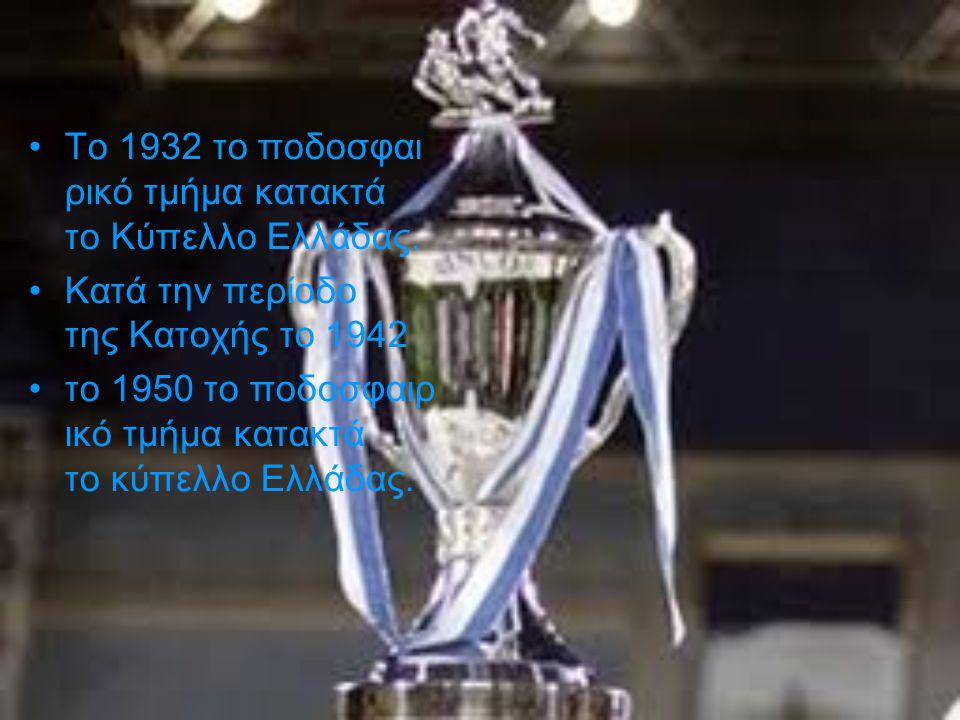 ,+ Το 1932 το ποδοσφαι ρικό τμήμα κατακτά το Κύπελλο Ελλάδας. Κατά την περίοδο της Κατοχής το 1942 το 1950 το ποδοσφαιρ ικό τμήμα κατακτά το κύπελλο Ε