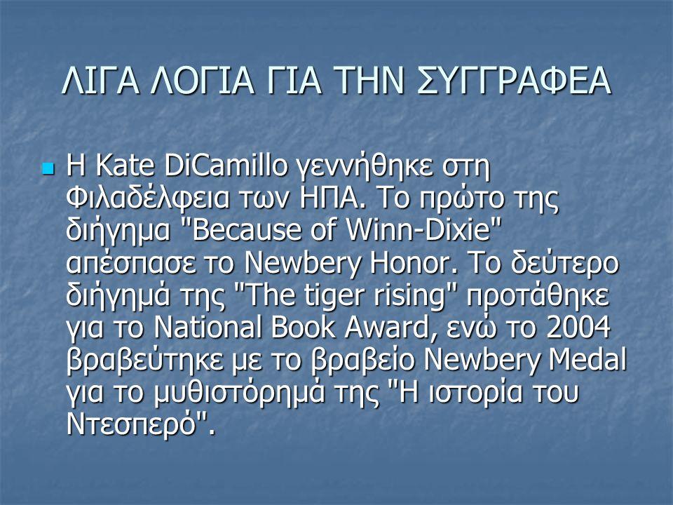 ΛΙΓΑ ΛΟΓΙΑ ΓΙΑ ΤΗΝ ΣΥΓΓΡΑΦΕΑ H Kate DiCamillo γεννήθηκε στη Φιλαδέλφεια των ΗΠΑ. Το πρώτο της διήγημα