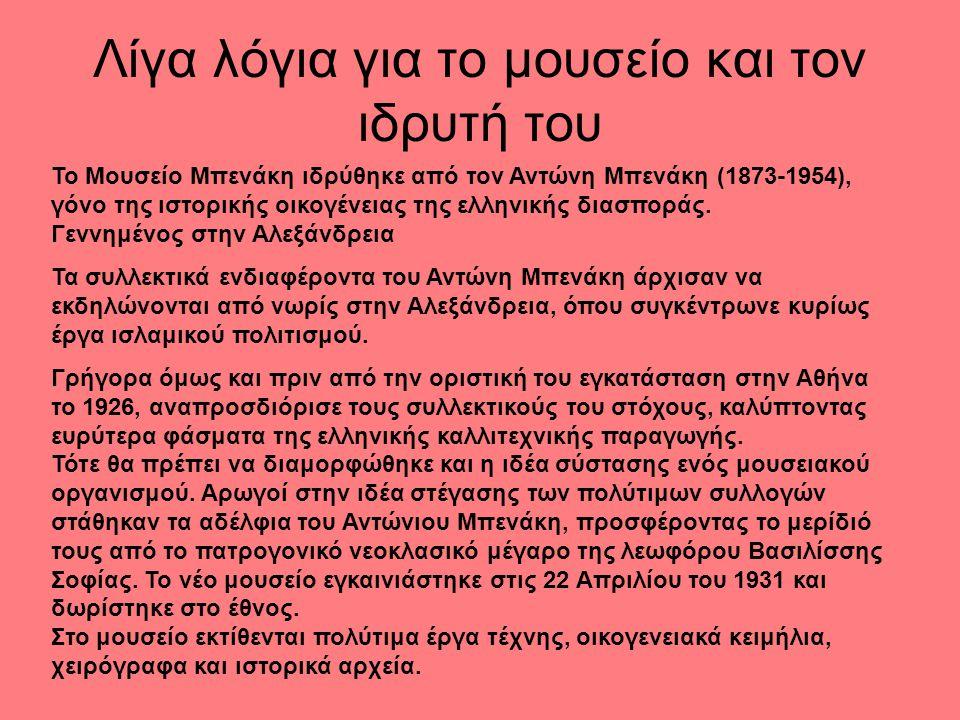 Λίγα λόγια για το μουσείο και τον ιδρυτή του Το Μουσείο Μπενάκη ιδρύθηκε από τον Αντώνη Μπενάκη (1873-1954), γόνο της ιστορικής οικογένειας της ελληνι